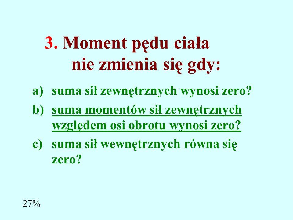3.Moment pędu ciała nie zmienia się gdy: a)suma sił zewnętrznych wynosi zero.