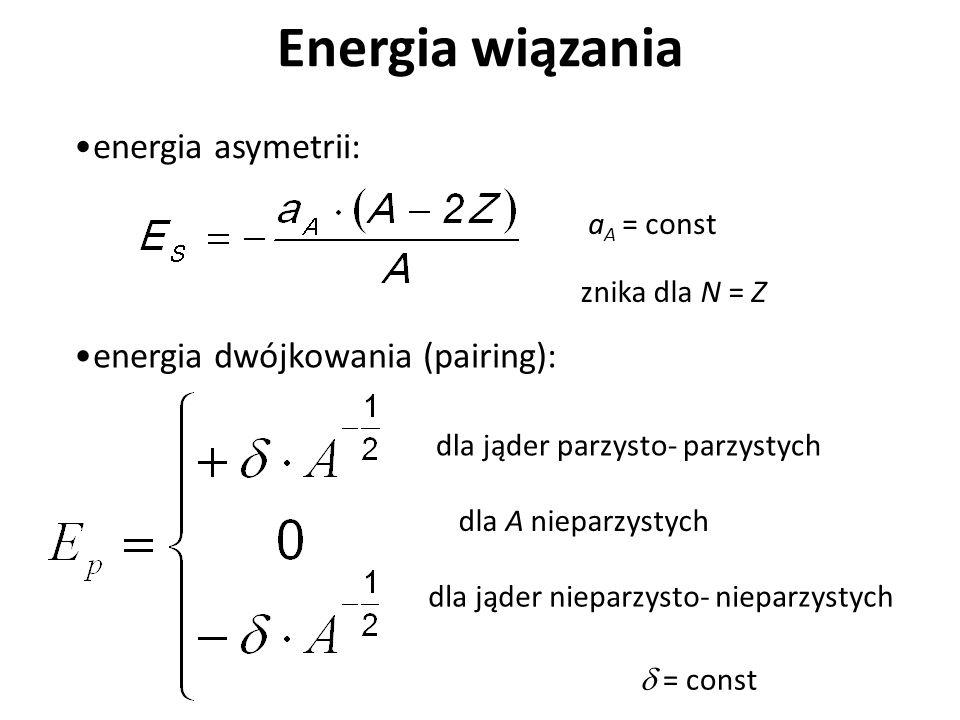 Energia wiązania energia asymetrii: a A = const znika dla N = Z energia dwójkowania (pairing): = const dla jąder parzysto- parzystych dla jąder niepar