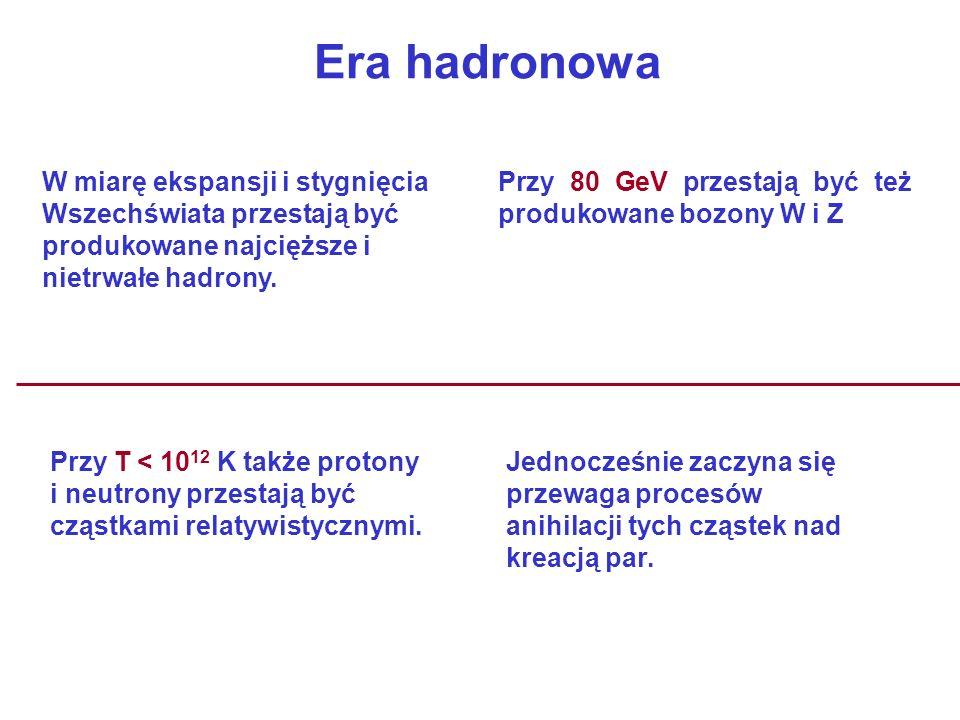 Era hadronowa W miarę ekspansji i stygnięcia Wszechświata przestają być produkowane najcięższe i nietrwałe hadrony. Przy 80 GeV przestają być też prod