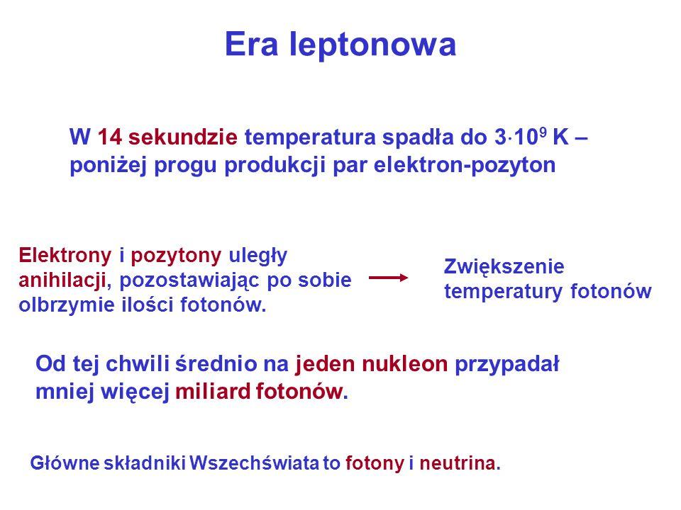 Era leptonowa W 14 sekundzie temperatura spadła do 3 10 9 K – poniżej progu produkcji par elektron-pozyton Elektrony i pozytony uległy anihilacji, poz