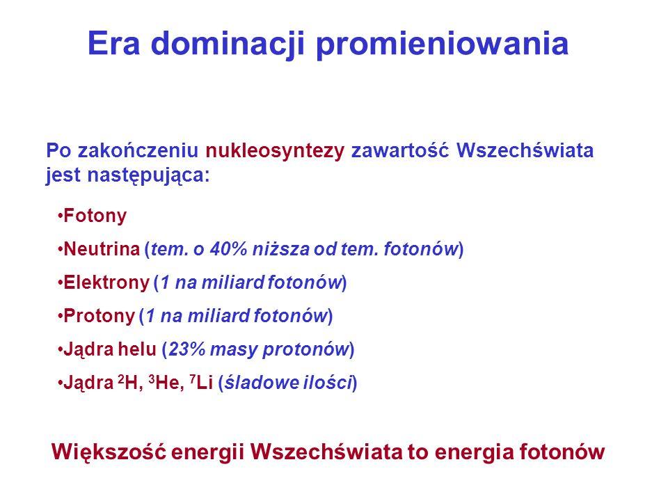 Era dominacji promieniowania Po zakończeniu nukleosyntezy zawartość Wszechświata jest następująca: Jądra 2 H, 3 He, 7 Li (śladowe ilości) Większość en