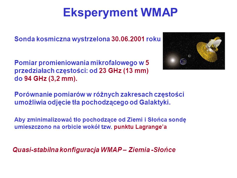 Eksperyment WMAP Sonda kosmiczna wystrzelona 30.06.2001 roku Pomiar promieniowania mikrofalowego w 5 przedziałach częstości: od 23 GHz (13 mm) do 94 G