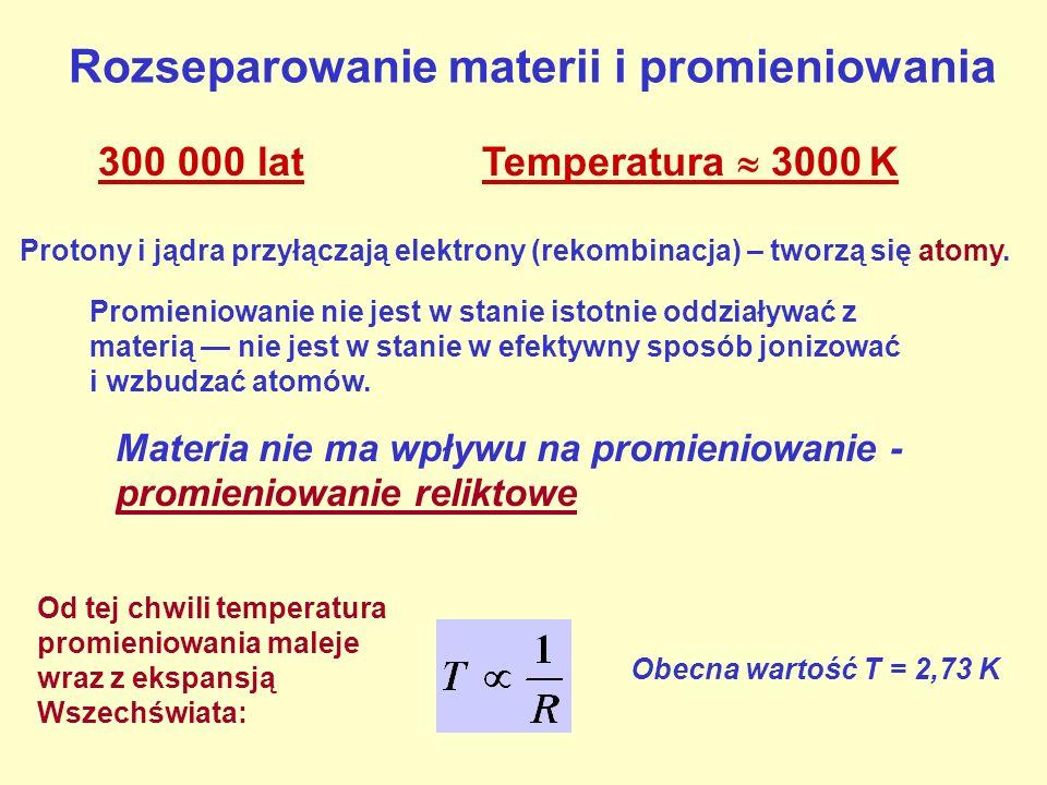 Rozseparowanie materii i promieniowania 300 000 lat Temperatura 3000 K Protony i jądra przyłączają elektrony (rekombinacja) – tworzą się atomy. Promie