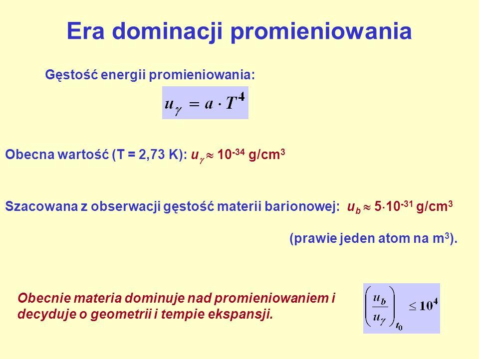 Era dominacji promieniowania Gęstość energii promieniowania: Szacowana z obserwacji gęstość materii barionowej: u b 5 10 -31 g/cm 3 Obecna wartość (T
