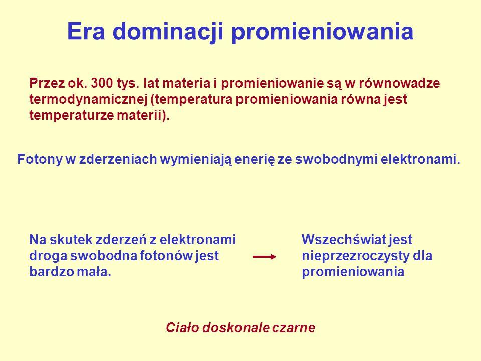 Era dominacji promieniowania Przez ok. 300 tys. lat materia i promieniowanie są w równowadze termodynamicznej (temperatura promieniowania równa jest t