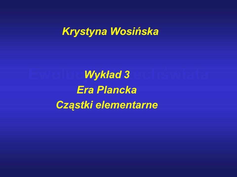 Ewolucja Wszechświata Wykład 3 Era Plancka Cząstki elementarne Krystyna Wosińska