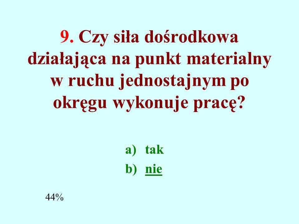 8. Która z wielkości zależy od układu odniesienia? a.pęd b.siła c.współczynnik tarcia 74%
