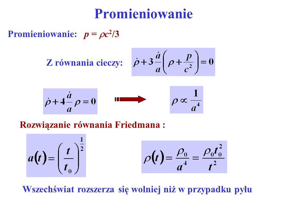 Promieniowanie Promieniowanie: p = c 2 /3 Rozwiązanie równania Friedmana : Wszechświat rozszerza się wolniej niż w przypadku pyłu Z równania cieczy: