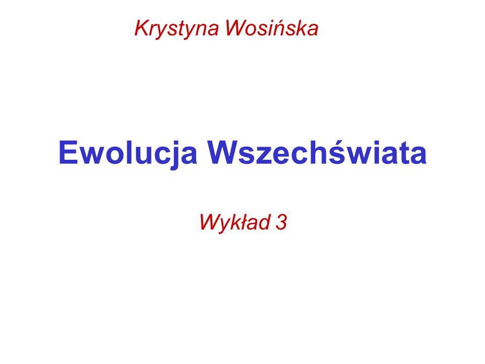 Ewolucja Wszechświata Wykład 3 Krystyna Wosińska