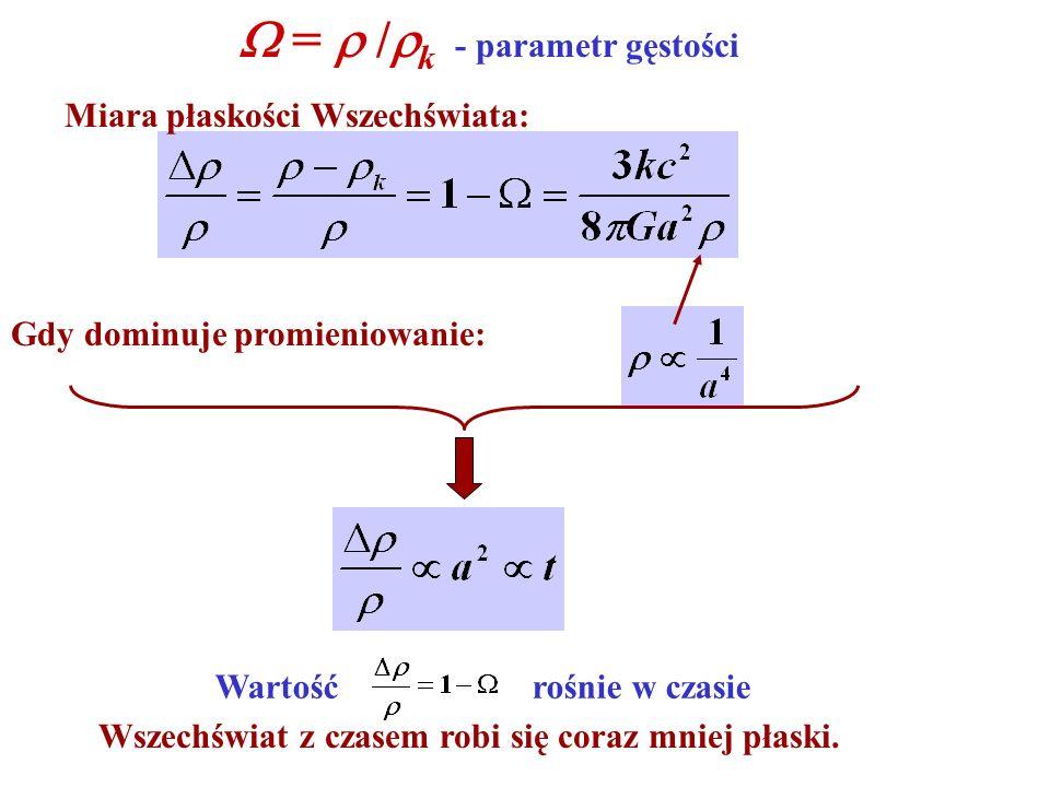 Miara płaskości Wszechświata: Gdy dominuje promieniowanie: = / k - parametr gęstości Wartość rośnie w czasie Wszechświat z czasem robi się coraz mniej