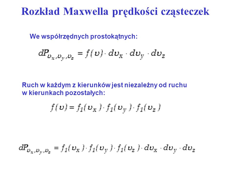 Rozkład Maxwella prędkości cząsteczek We współrzędnych prostokątnych: Ruch w każdym z kierunków jest niezależny od ruchu w kierunkach pozostałych: