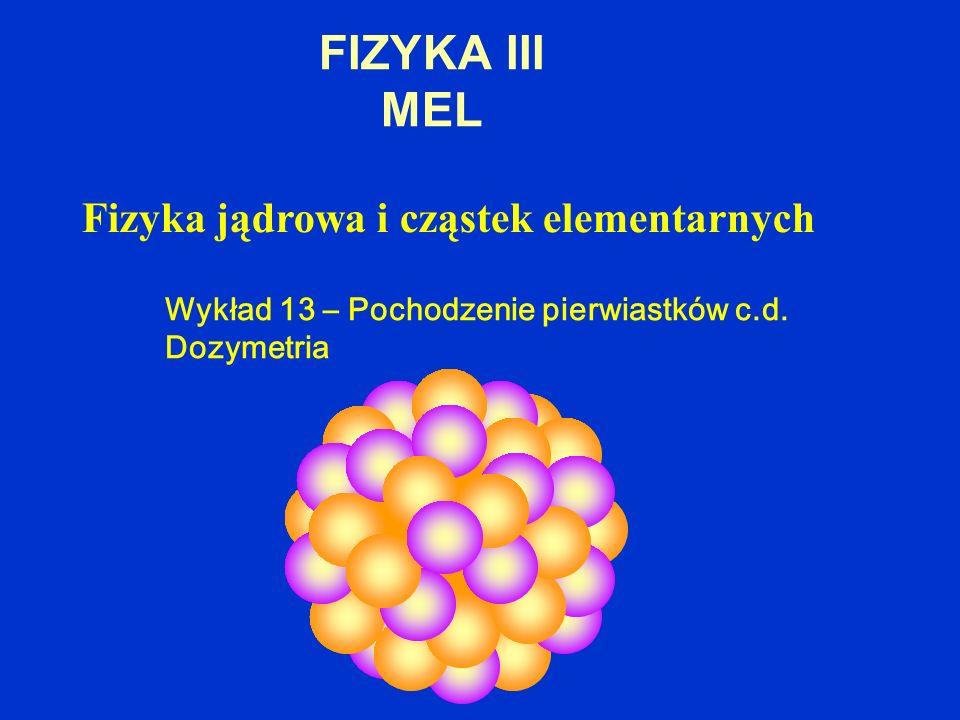 FIZYKA III MEL Fizyka jądrowa i cząstek elementarnych Wykład 13 – Pochodzenie pierwiastków c.d. Dozymetria