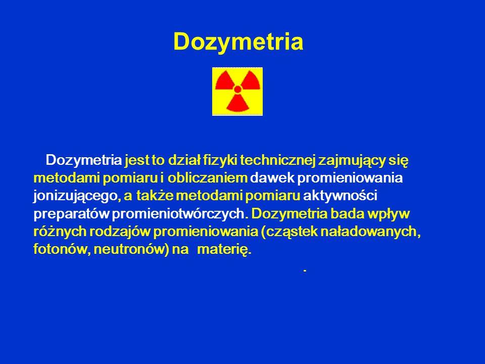 Dozymetria Dozymetria jest to dział fizyki technicznej zajmujący się metodami pomiaru i obliczaniem dawek promieniowania jonizującego, a także metodam