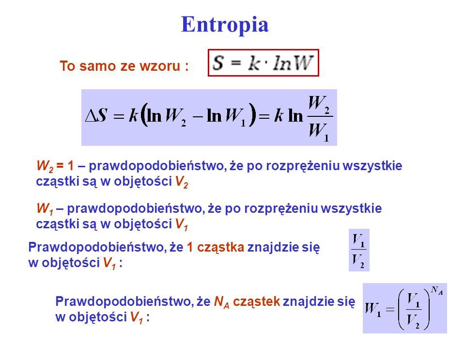 Entropia To samo ze wzoru : W 2 = 1 – prawdopodobieństwo, że po rozprężeniu wszystkie cząstki są w objętości V 2 W 1 – prawdopodobieństwo, że po rozpr