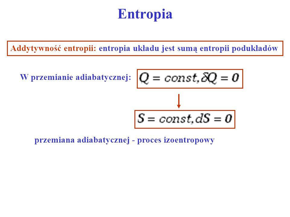 Entropia Addytywność entropii: entropia układu jest sumą entropii podukładów W przemianie adiabatycznej: przemiana adiabatycznej - proces izoentropowy