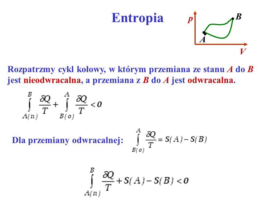 Entropia Rozpatrzmy cykl kołowy, w którym przemiana ze stanu A do B jest nieodwracalna, a przemiana z B do A jest odwracalna. Dla przemiany odwracalne