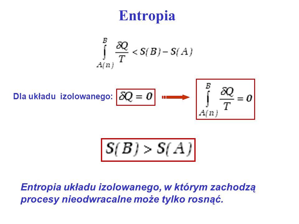 Entropia Dla układu izolowanego: Entropia układu izolowanego, w którym zachodzą procesy nieodwracalne może tylko rosnąć.