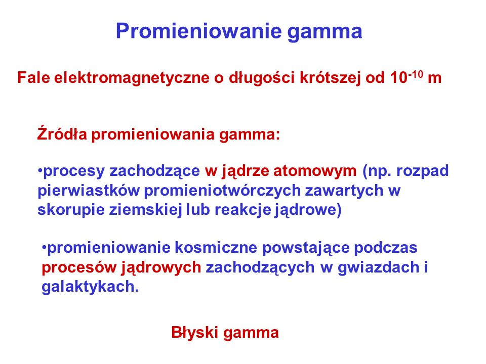 Promieniowanie gamma Źródła promieniowania gamma: Fale elektromagnetyczne o długości krótszej od 10 -10 m procesy zachodzące w jądrze atomowym (np. ro