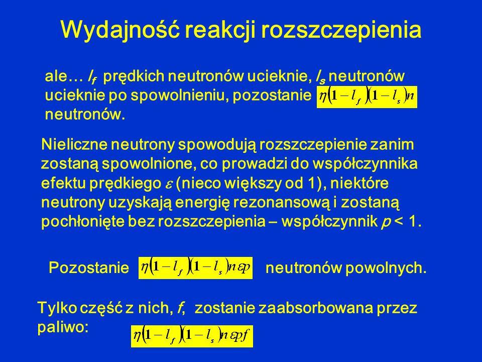 Wydajność reakcji rozszczepienia ale… l f prędkich neutronów ucieknie, l s neutronów ucieknie po spowolnieniu, pozostanie neutronów. Nieliczne neutron