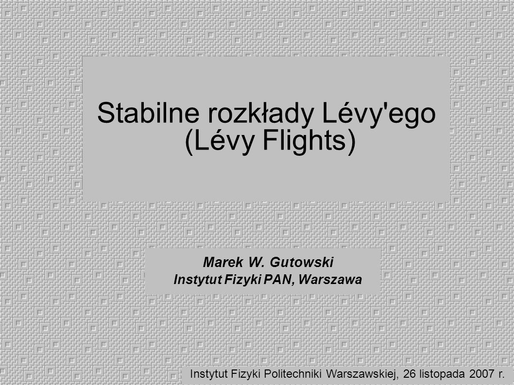 Stabilne rozkłady Lévy'ego (Lévy Flights) Marek W. Gutowski Instytut Fizyki PAN, Warszawa Instytut Fizyki Politechniki Warszawskiej, 26 listopada 2007