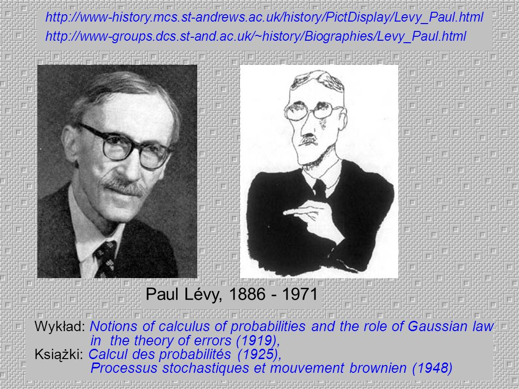 Paul Lévy, 1886 - 1971 http://www-history.mcs.st-andrews.ac.uk/history/PictDisplay/Levy_Paul.html http://www-groups.dcs.st-and.ac.uk/~history/Biograph