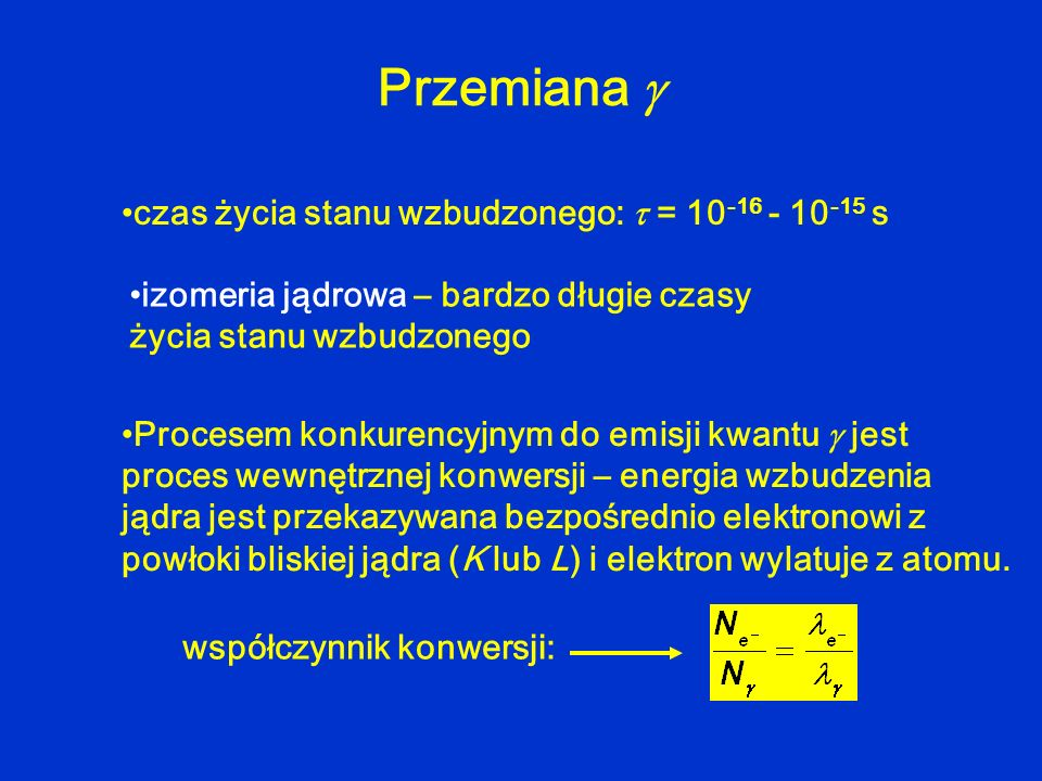 Przemiana współczynnik konwersji: czas życia stanu wzbudzonego: = 10 -16 - 10 -15 s izomeria jądrowa – bardzo długie czasy życia stanu wzbudzonego Pro