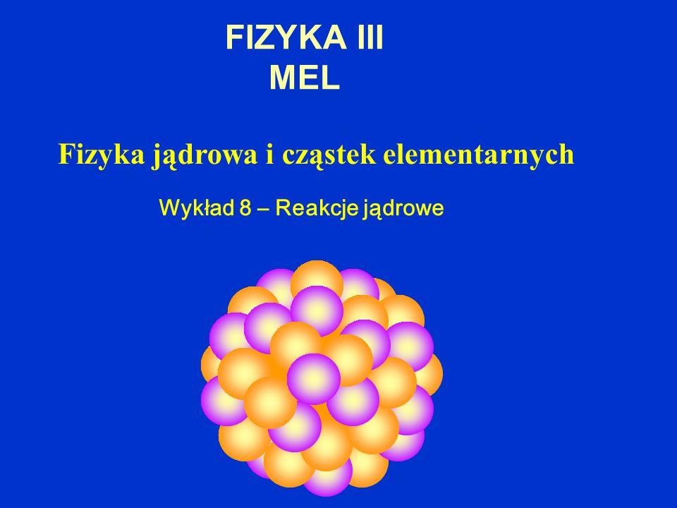 FIZYKA III MEL Fizyka jądrowa i cząstek elementarnych Wykład 8 – Reakcje jądrowe