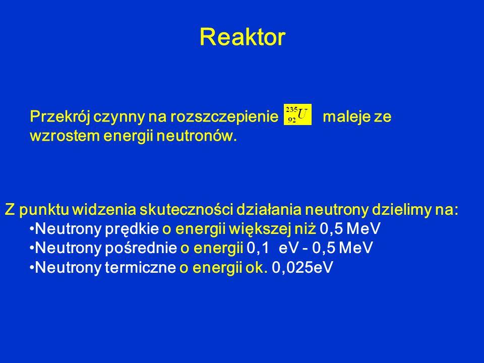 Reaktor Z punktu widzenia skuteczności działania neutrony dzielimy na: Neutrony prędkie o energii większej niż 0,5 MeV Neutrony pośrednie o energii 0,