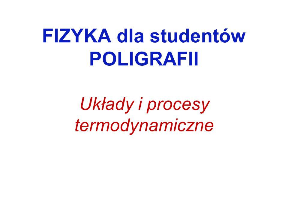 FIZYKA dla studentów POLIGRAFII Układy i procesy termodynamiczne