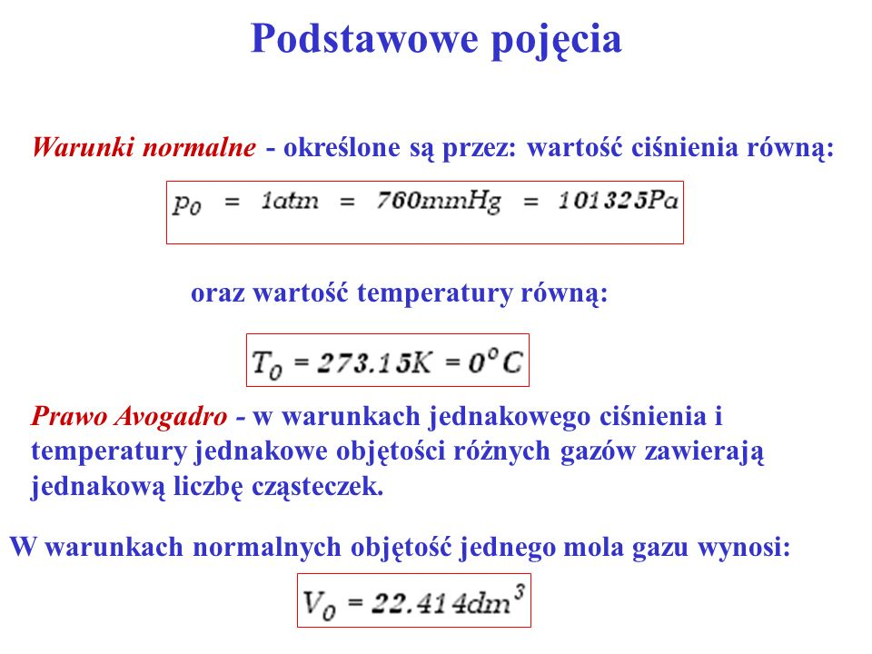 Podstawowe pojęcia Warunki normalne - określone są przez: wartość ciśnienia równą: oraz wartość temperatury równą: Prawo Avogadro - w warunkach jednak