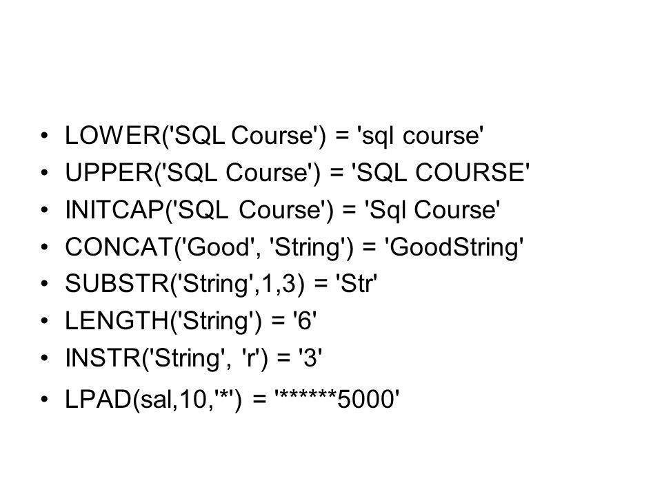LOWER('SQL Course') = 'sql course' UPPER('SQL Course') = 'SQL COURSE' INITCAP('SQL Course') = 'Sql Course' CONCAT('Good', 'String') = 'GoodString' SUB