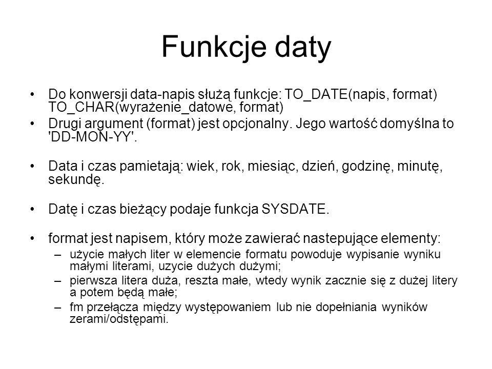 Funkcje daty Do konwersji data-napis służą funkcje: TO_DATE(napis, format) TO_CHAR(wyrażenie_datowe, format) Drugi argument (format) jest opcjonalny.