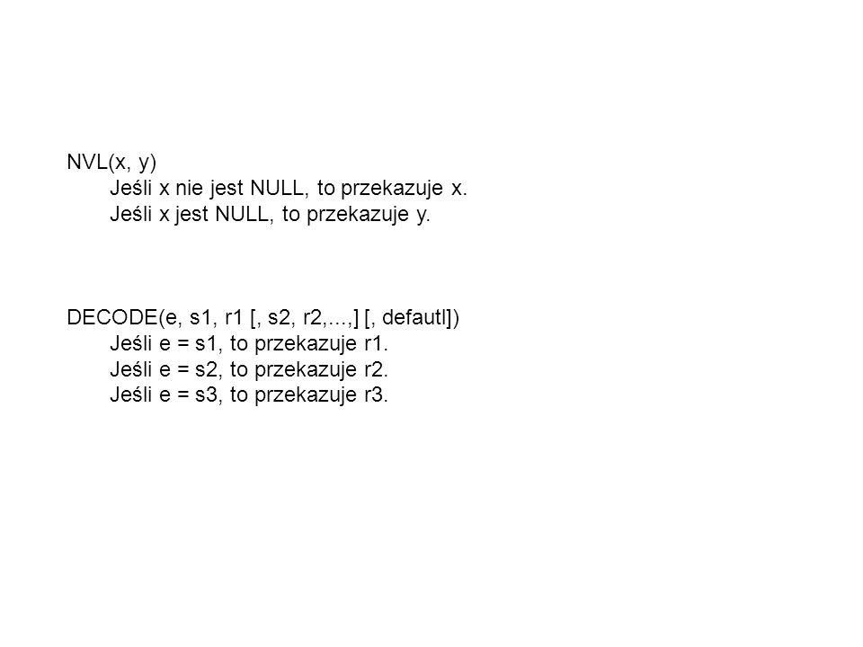 NVL(x, y) Jeśli x nie jest NULL, to przekazuje x. Jeśli x jest NULL, to przekazuje y. DECODE(e, s1, r1 [, s2, r2,...,] [, defautl]) Jeśli e = s1, to p