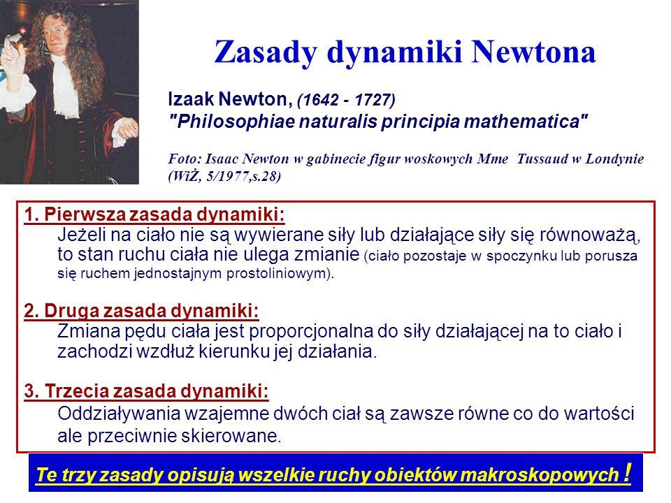 Zasady dynamiki Newtona 1. Pierwsza zasada dynamiki: Jeżeli na ciało nie są wywierane siły lub działające siły się równoważą, to stan ruchu ciała nie