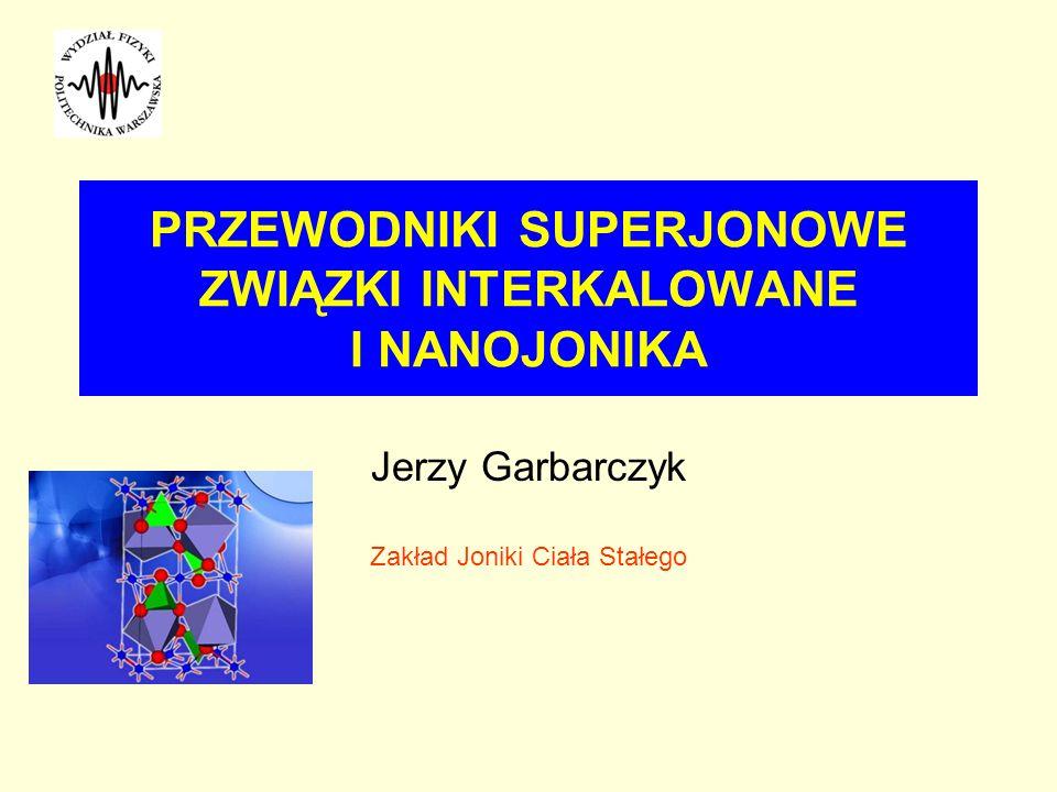 PRZEWODNIKI SUPERJONOWE ZWIĄZKI INTERKALOWANE I NANOJONIKA Jerzy Garbarczyk Zakład Joniki Ciała Stałego