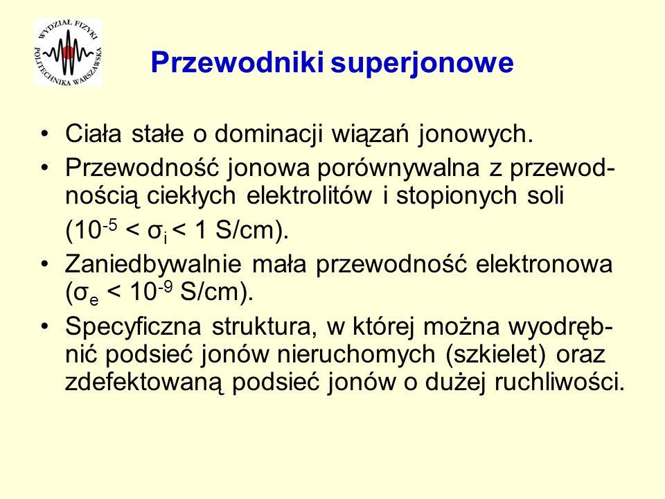 Przewodniki superjonowe Ciała stałe o dominacji wiązań jonowych. Przewodność jonowa porównywalna z przewod- nością ciekłych elektrolitów i stopionych