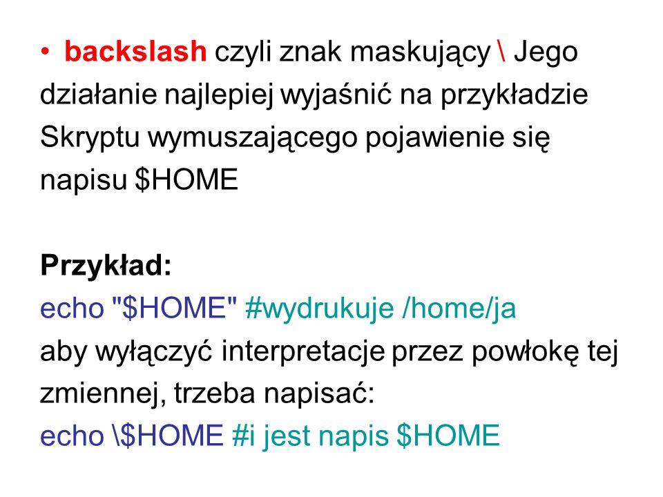 backslash czyli znak maskujący \ Jego działanie najlepiej wyjaśnić na przykładzie Skryptu wymuszającego pojawienie się napisu $HOME Przykład: echo