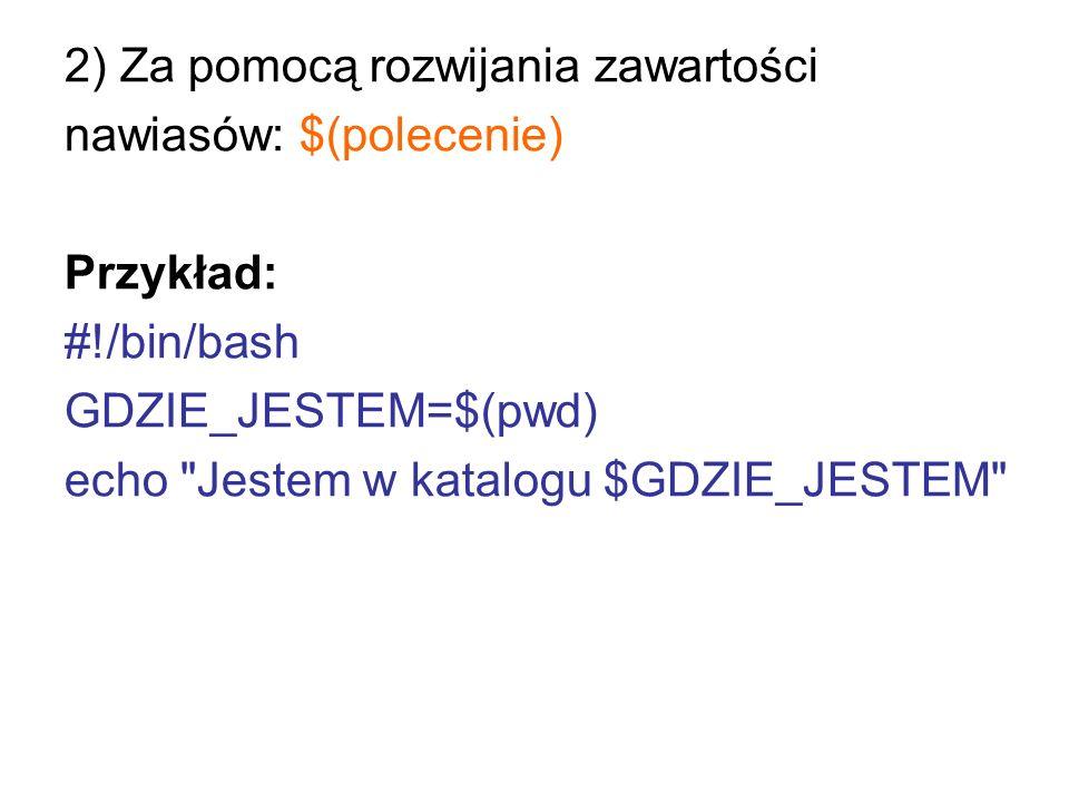 2) Za pomocą rozwijania zawartości nawiasów: $(polecenie) Przykład: #!/bin/bash GDZIE_JESTEM=$(pwd) echo
