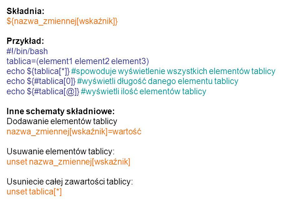 Składnia: ${nazwa_zmiennej[wskaźnik]} Przykład: #!/bin/bash tablica=(element1 element2 element3) echo ${tablica[*]} #spowoduje wyświetlenie wszystkich