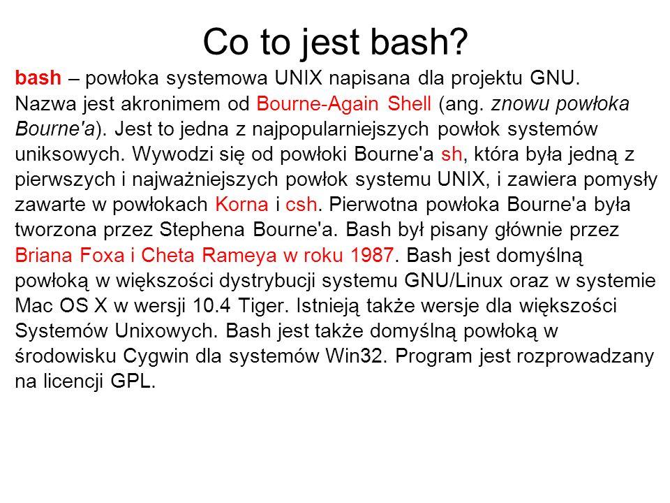 Co to jest bash? bash – powłoka systemowa UNIX napisana dla projektu GNU. Nazwa jest akronimem od Bourne-Again Shell (ang. znowu powłoka Bourne'a). Je