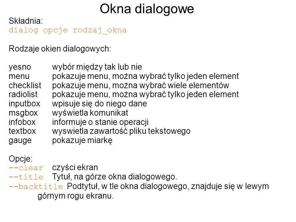 Okna dialogowe Składnia: dialog opcje rodzaj_okna Rodzaje okien dialogowych: yesnowybór między tak lub nie menupokazuje menu, można wybrać tylko jeden