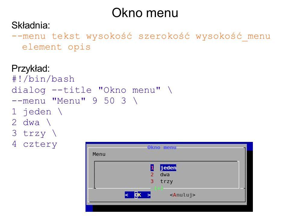 Okno menu Składnia: --menu tekst wysokość szerokość wysokość_menu element opis Przykład: #!/bin/bash dialog --title