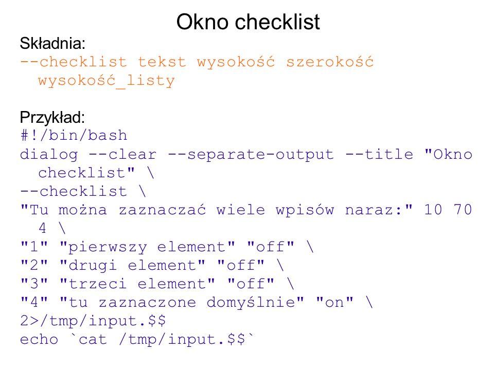 Okno checklist Składnia: --checklist tekst wysokość szerokość wysokość_listy Przykład: #!/bin/bash dialog --clear --separate-output --title