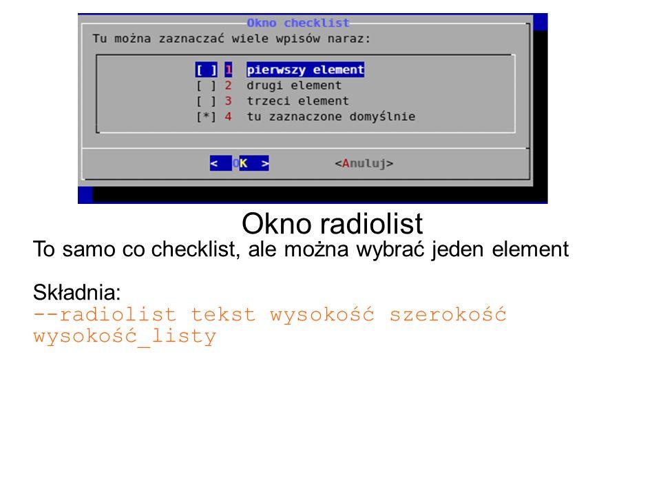 Okno radiolist To samo co checklist, ale można wybrać jeden element Składnia: --radiolist tekst wysokość szerokość wysokość_listy