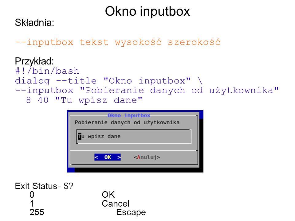 Okno inputbox Składnia: --inputbox tekst wysokość szerokość Przykład: #!/bin/bash dialog --title