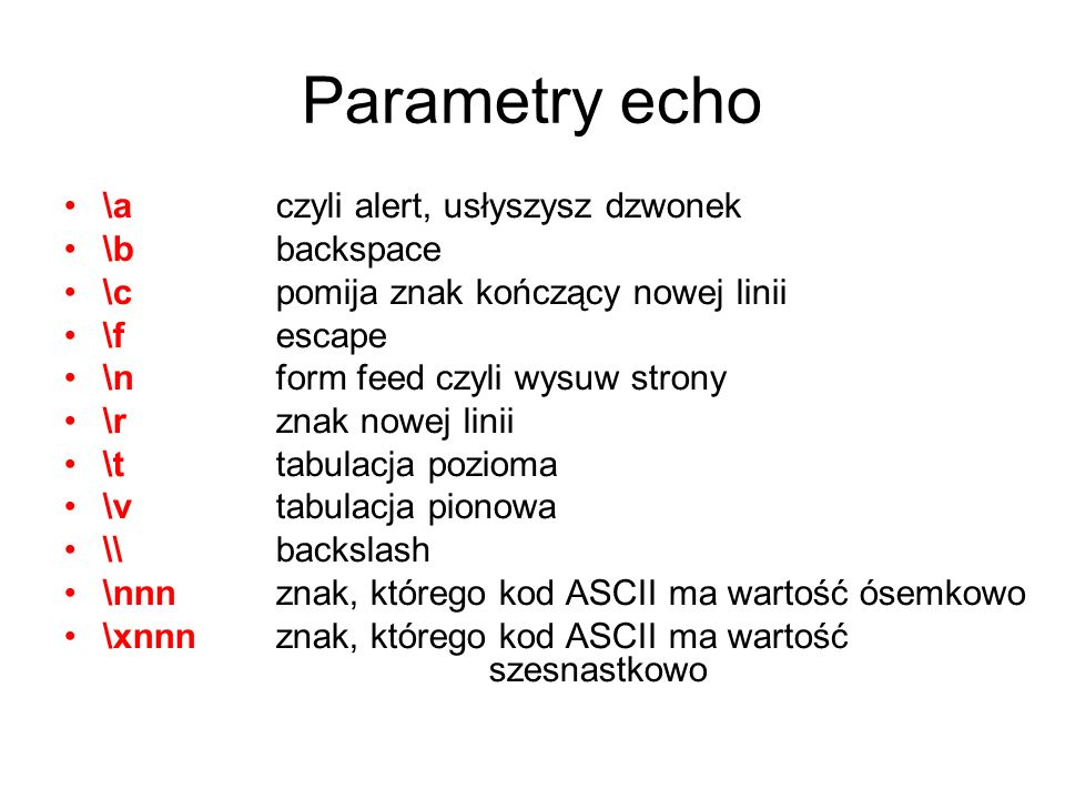 Parametry echo \a czyli alert, usłyszysz dzwonek \b backspace \c pomija znak kończący nowej linii \f escape \n form feed czyli wysuw strony \r znak no
