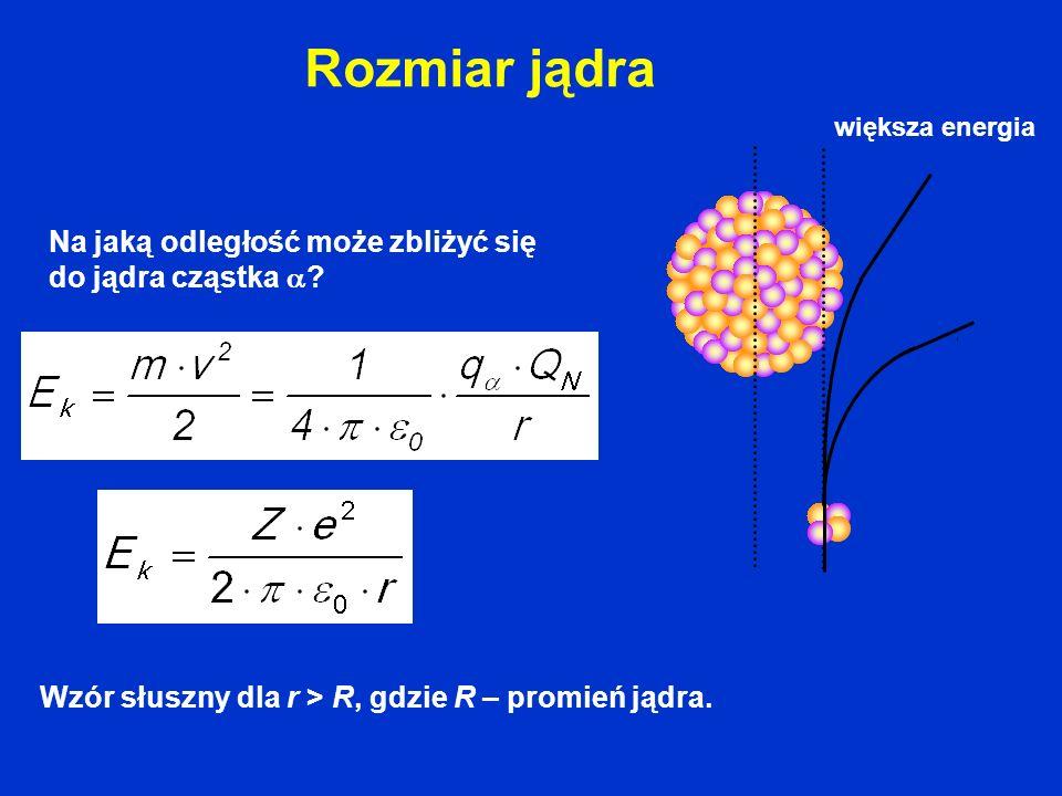 Rozmiar jądra Wzór słuszny dla r > R, gdzie R – promień jądra. Na jaką odległość może zbliżyć się do jądra cząstka ? większa energia