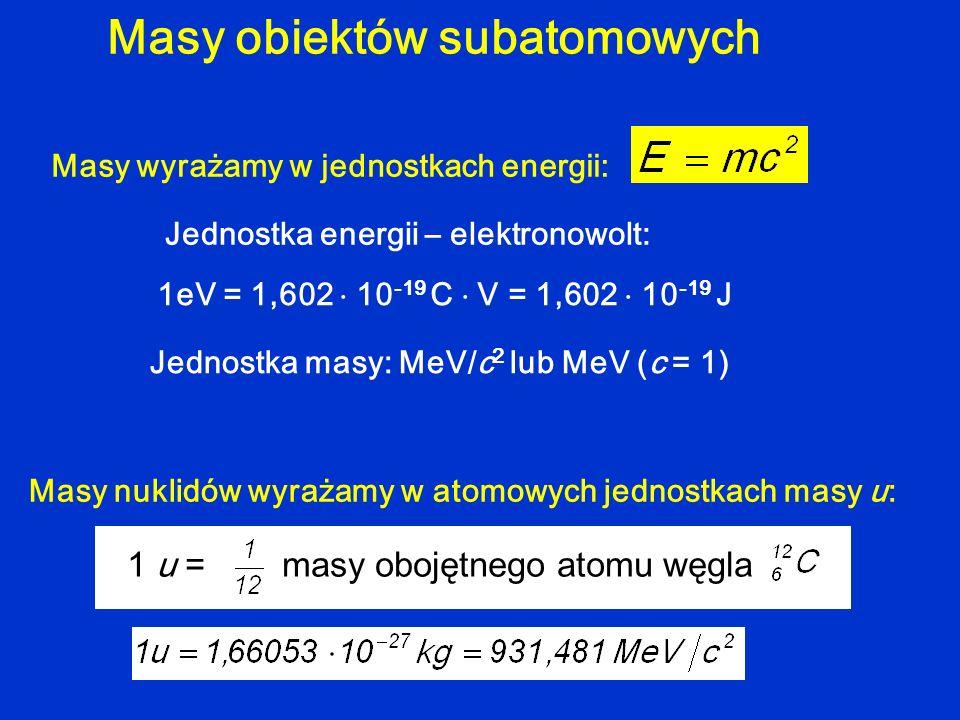 Masy obiektów subatomowych Masy wyrażamy w jednostkach energii: Jednostka energii – elektronowolt: 1eV = 1,602 10 -19 C V = 1,602 10 -19 J Jednostka m