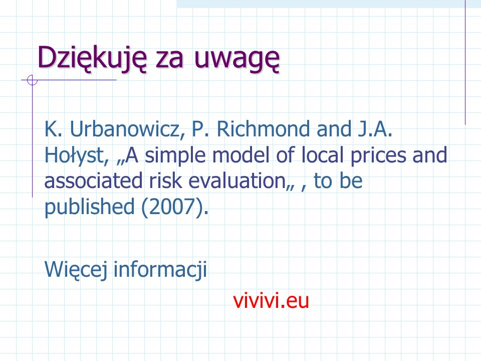 Dziękuję za uwagę K. Urbanowicz, P. Richmond and J.A. Hołyst, A simple model of local prices and associated risk evaluation, to be published (2007). W