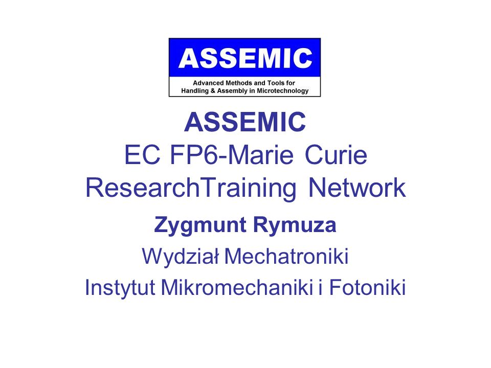 ASSEMIC ASSEMIC is a Marie Curie Research Training Network which is devoted to training and research in handling and assembly in the microdimension, involving advanced methods and tools and providing a multidisciplinary, complementary approach.